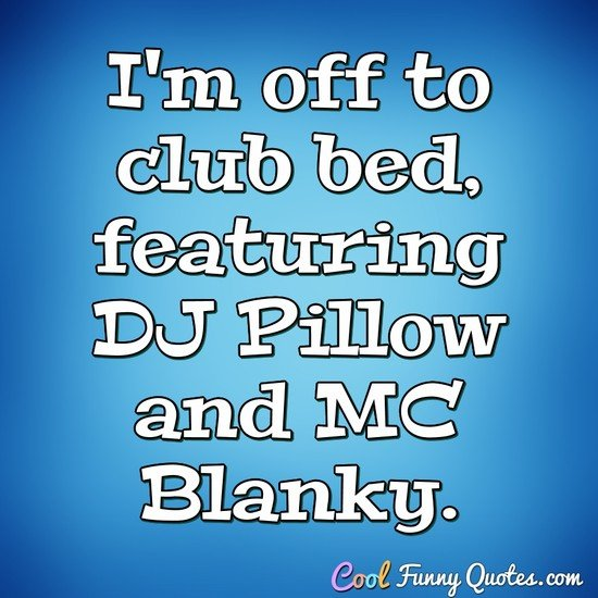 I'm off to club bed, featuring DJ Pillow and MC Blanky. - Anonymous
