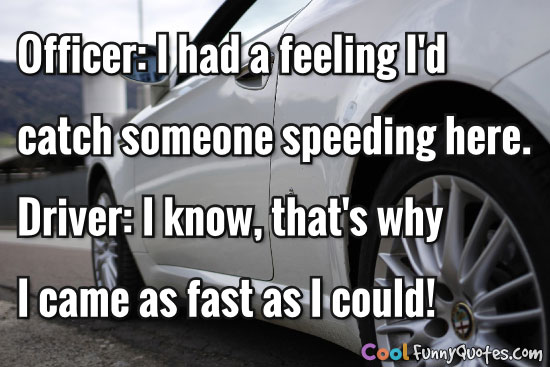 Officer: I had a feeling I'd catch someone speeding here.  Driver: I know, that's why I came as fast as I could!