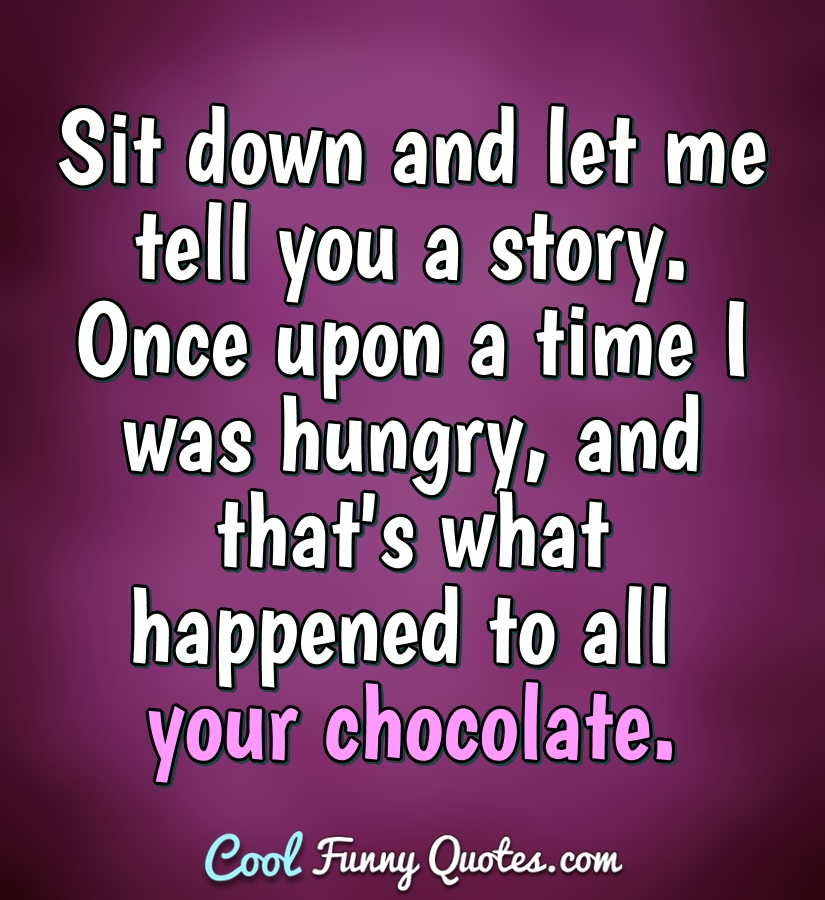 Sit down and let me tell you a story. Once upon a time I was ...