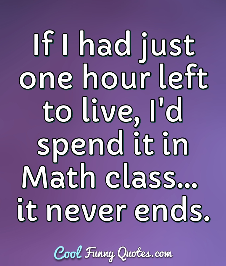 If I had just one hour left to live, I'd spend it in Math class... it never ends. - Anonymous