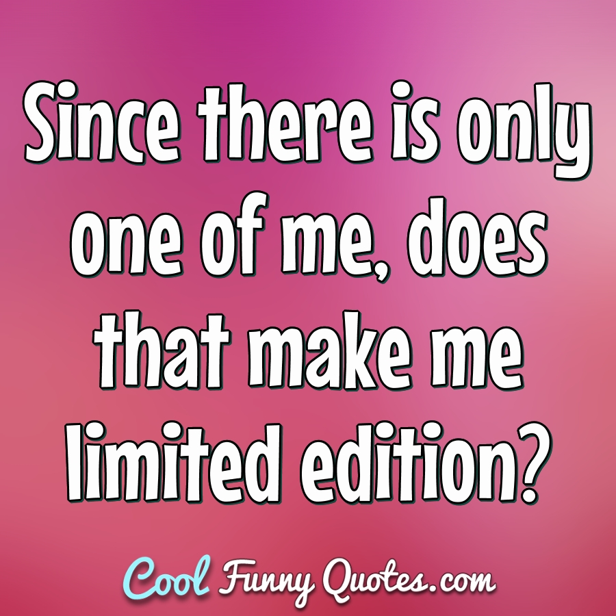 Since there is only one of me, does that make me limited edition? - Anonymous