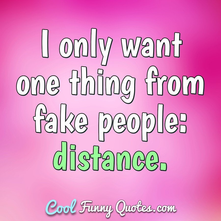 I only want one thing from fake people: distance.