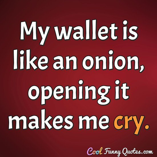 My wallet is like an onion, opening it makes me cry. - Anonymous