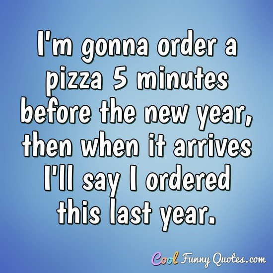 I'm gonna order a pizza 5 minutes before the new year, then when it arrives I'll say I ordered this last year. - Anonymous