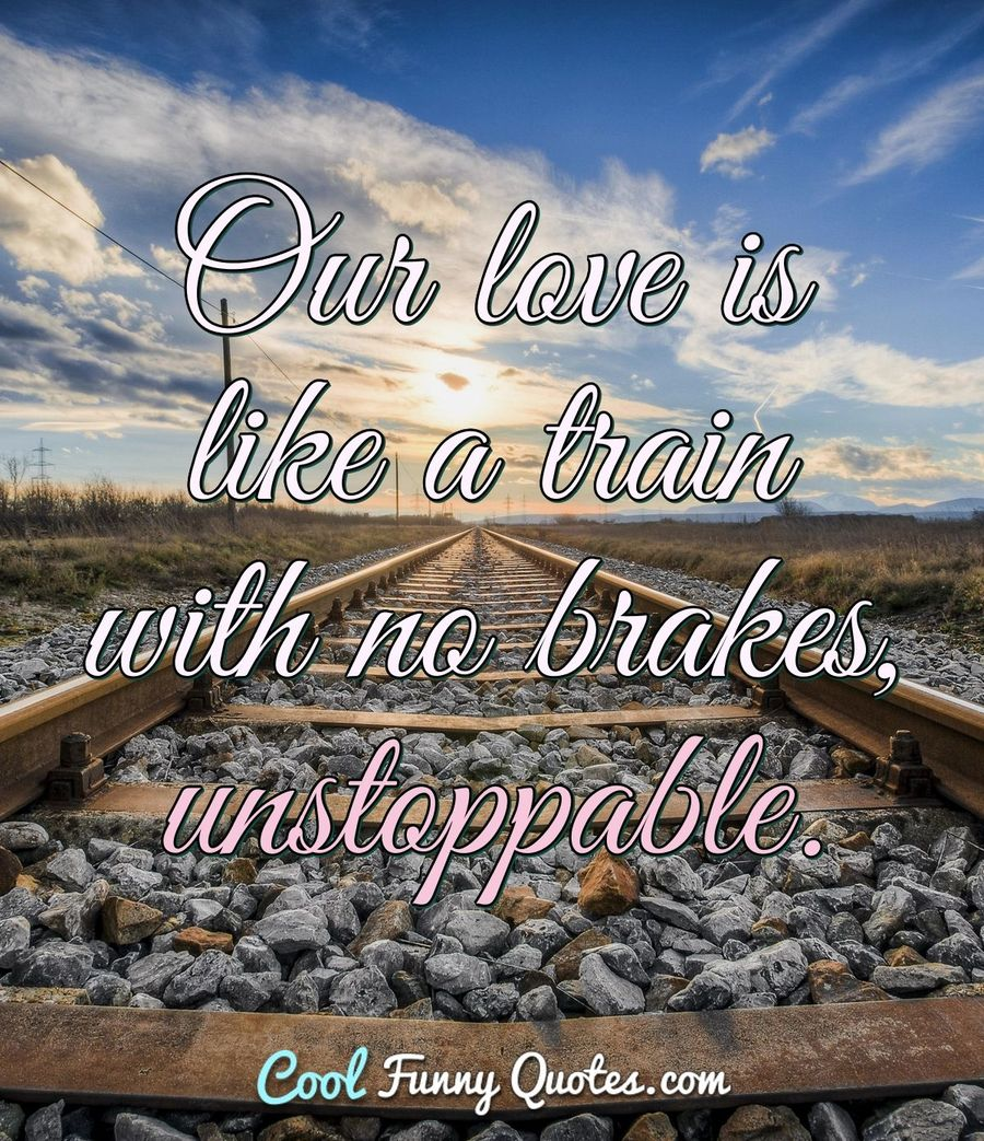 Our love is like a train with no brakes, unstoppable. - Anonymous