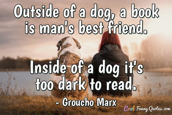 Outside of a dog, a book is man's best friend. Inside of a dog it's too dark to read. - Groucho Marx