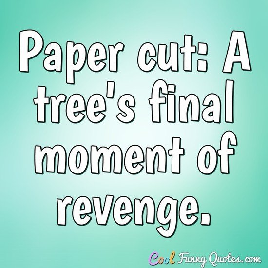 Paper cut: A tree's final moment of revenge. - Anonymous