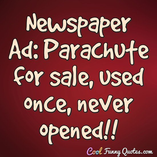 Newspaper Ad: Parachute for sale, used once, never opened!! - Anonymous
