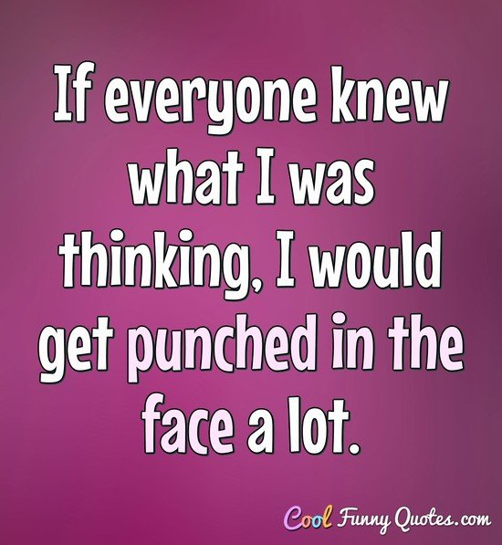 If everyone knew what I was thinking, I would get punched in the face a lot. - Anonymous