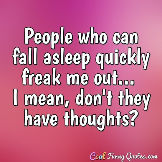 People who can fall asleep quickly freak me out... I mean, don't they have thoughts? - Anonymous