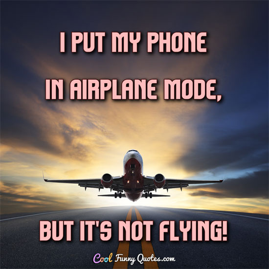 I put my phone in airplane mode but it's not flying Stunning Flying Quotes