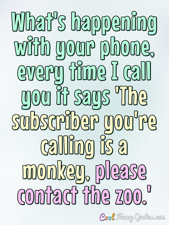 What's happening with your phone, every time I call you it says 'The subscriber you're calling is a monkey, please contact the zoo.' - Anonymous
