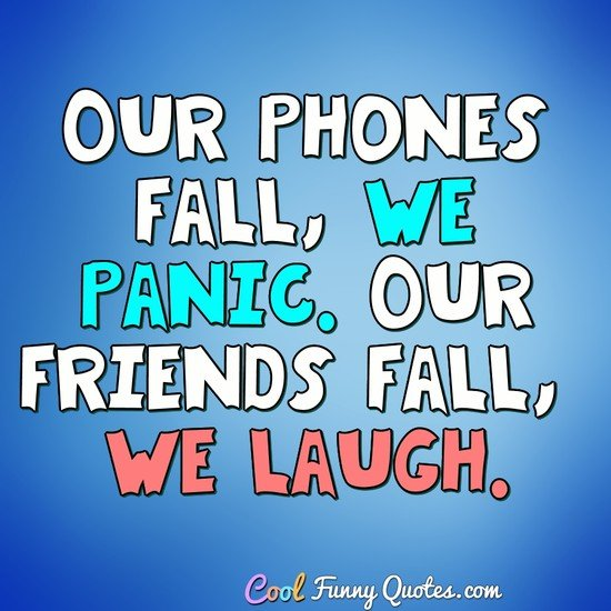 Our phones fall, we panic.  Our friends fall, we laugh. - Anonymous