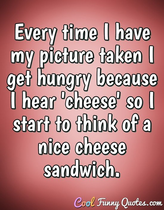 Every time I have my picture taken I get hungry because I hear 'cheese' so I start to think of a nice cheese sandwich. - Anonymous