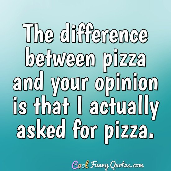 The difference between pizza and your opinion is that I actually asked for pizza. - Anonymous