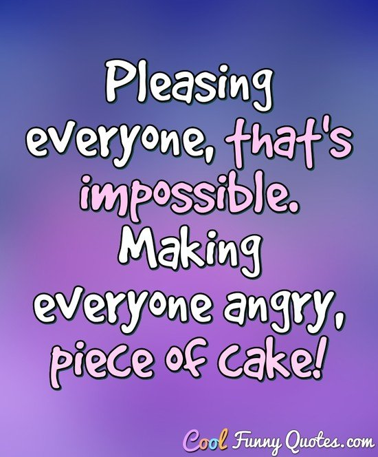 Pleasing everyone, that's impossible. Making everyone angry, piece of cake! - Anonymous