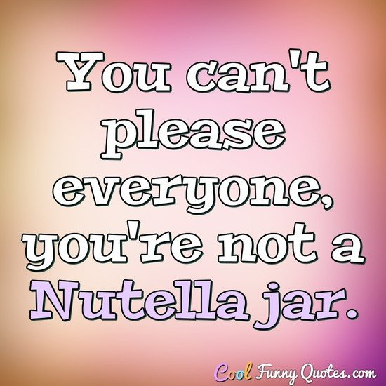 You can't please everyone, you're not a Nutella jar. - Anonymous