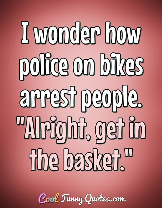 "I wonder how police on bikes arrest people. ""Alright, get in the basket."" - Anonymous"
