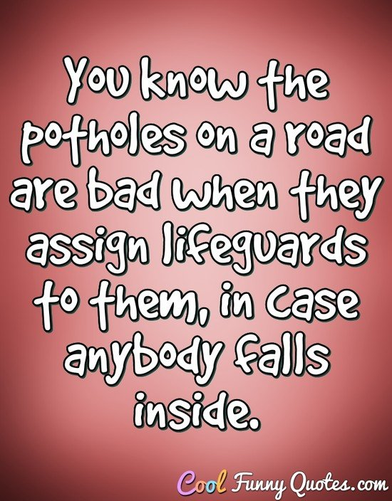 You know the potholes on a road are bad when they assign lifeguards to them, in case anybody falls inside. - Anonymous