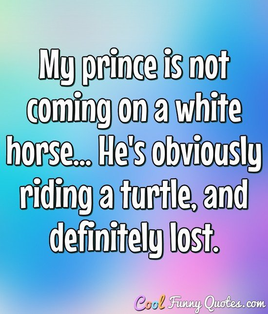 My prince is not coming on a white horse... He's obviously riding a turtle, and definitely lost.