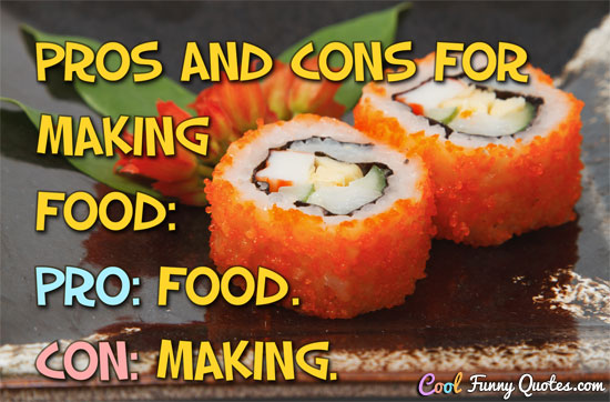 Pros and cons for making food: Pro: Food. Con: Making.