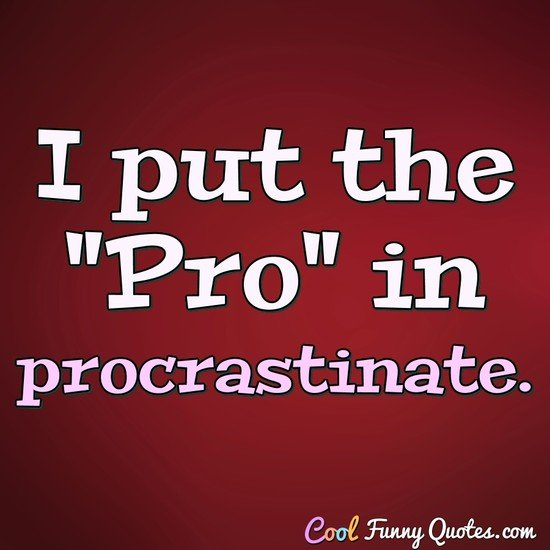 "I put the ""Pro"" in procrastinate. - Anonymous"