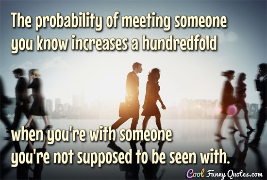 The probability of meeting someone you know increases a hundredfold when you're with someone you're not supposed to be seen with.