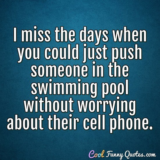 I miss the days when you could just push someone in the swimming pool without worrying about their cell phone. - Anonymous