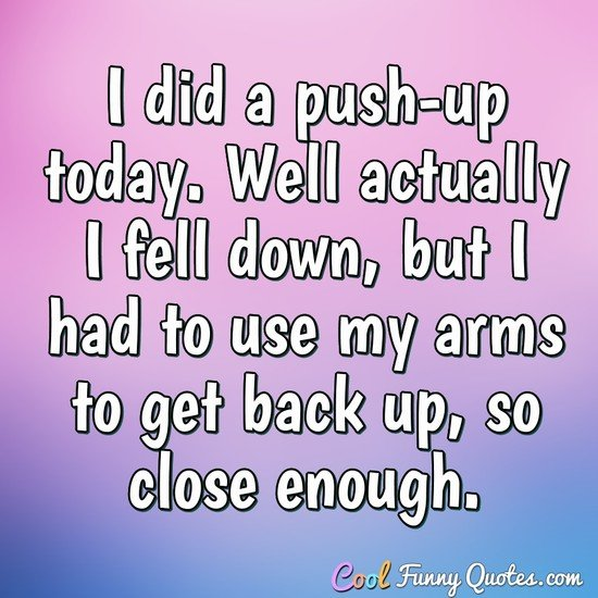 I did a push-up today. Well actually I fell down, but I had to use my arms to get back up, so close enough. - Anonymous
