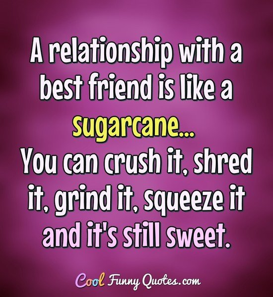 A relationship with a best friend is like a sugarcane... You can crush it, shred it, grind it, squeeze it and it's still sweet. - Anonymous