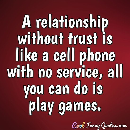 A relationship without trust is like a cell phone with no service, all you can do is play games. - Anonymous