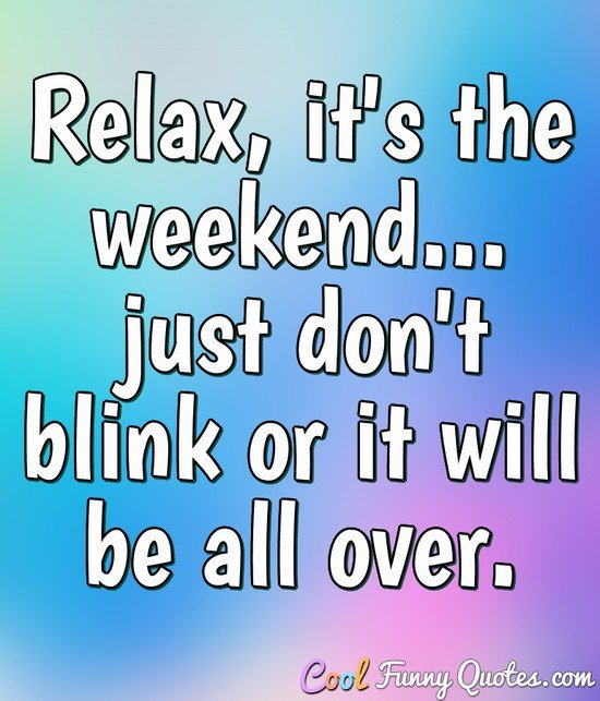 Relax, it's the weekend... just don't blink or it will be all over. - Anonymous