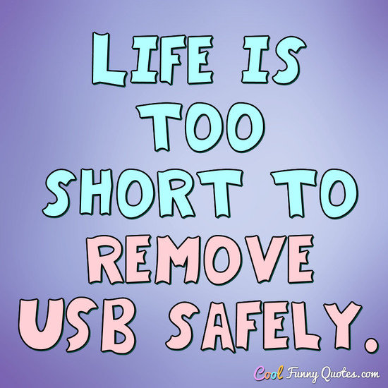 Life is too short to remove USB safely. - Anonymous