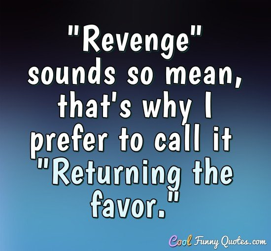 """Revenge"" sounds so mean, that's why I prefer to call it ""Returning the favor."" - Anonymous"