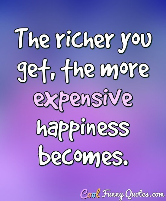 The richer you get, the more expensive happiness becomes.