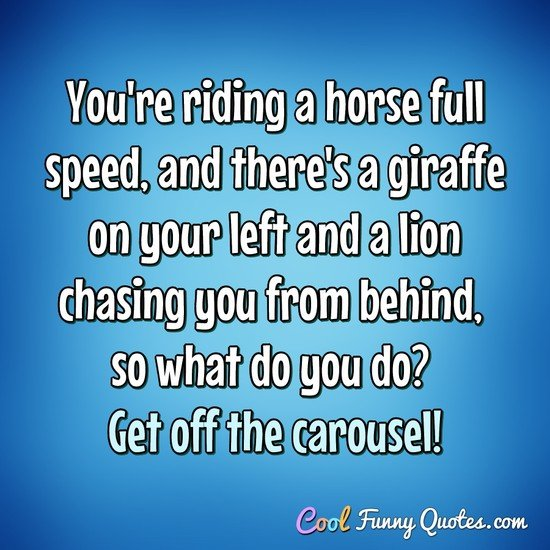 You're riding a horse full speed, and there's a giraffe on your left and a lion chasing you from behind, so what do you do? Get off the carousel! - Anonymous