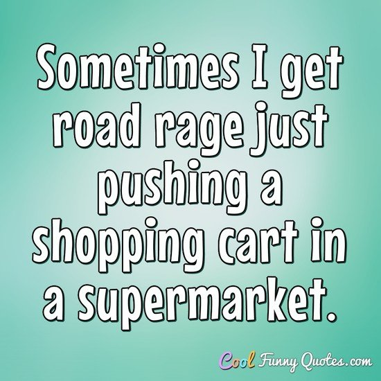 Sometimes I get road rage just pushing a shopping cart in a supermarket. - Anonymous