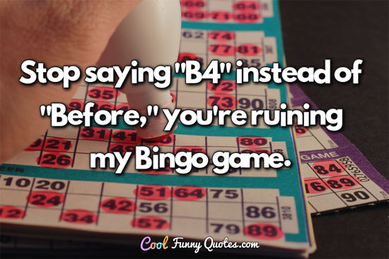 "Stop saying ""B4"" instead of ""Before,"" you're ruining my Bingo game."