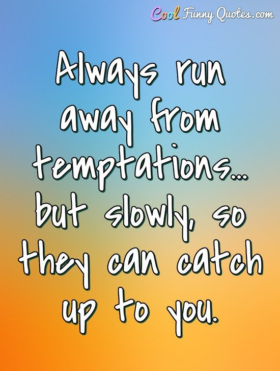 Always run away from temptations... but slowly, so they can catch up to you. - Anonymous
