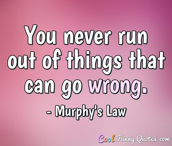 You never run out of things that can go wrong. - Edward A. Murphy (Murphy's Law)
