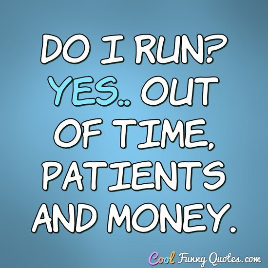 Do I run? Yes.. Out of time, patients and money. - Anonymous