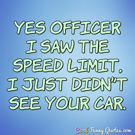 Yes officer I saw the speed limit, I just didn't see your car. - Anonymous