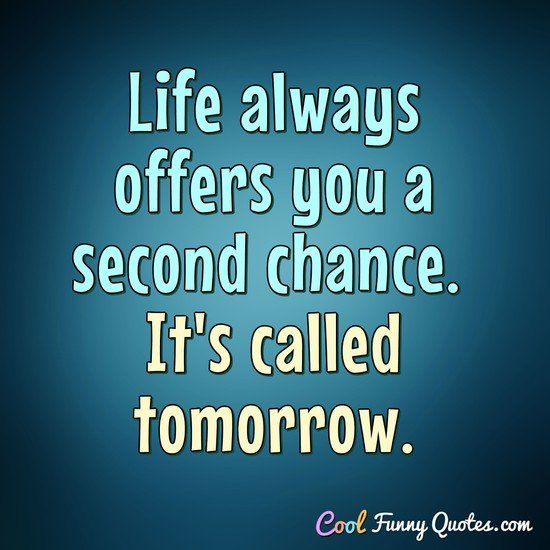 Life always offers you a second chance. It\'s called tomorrow.
