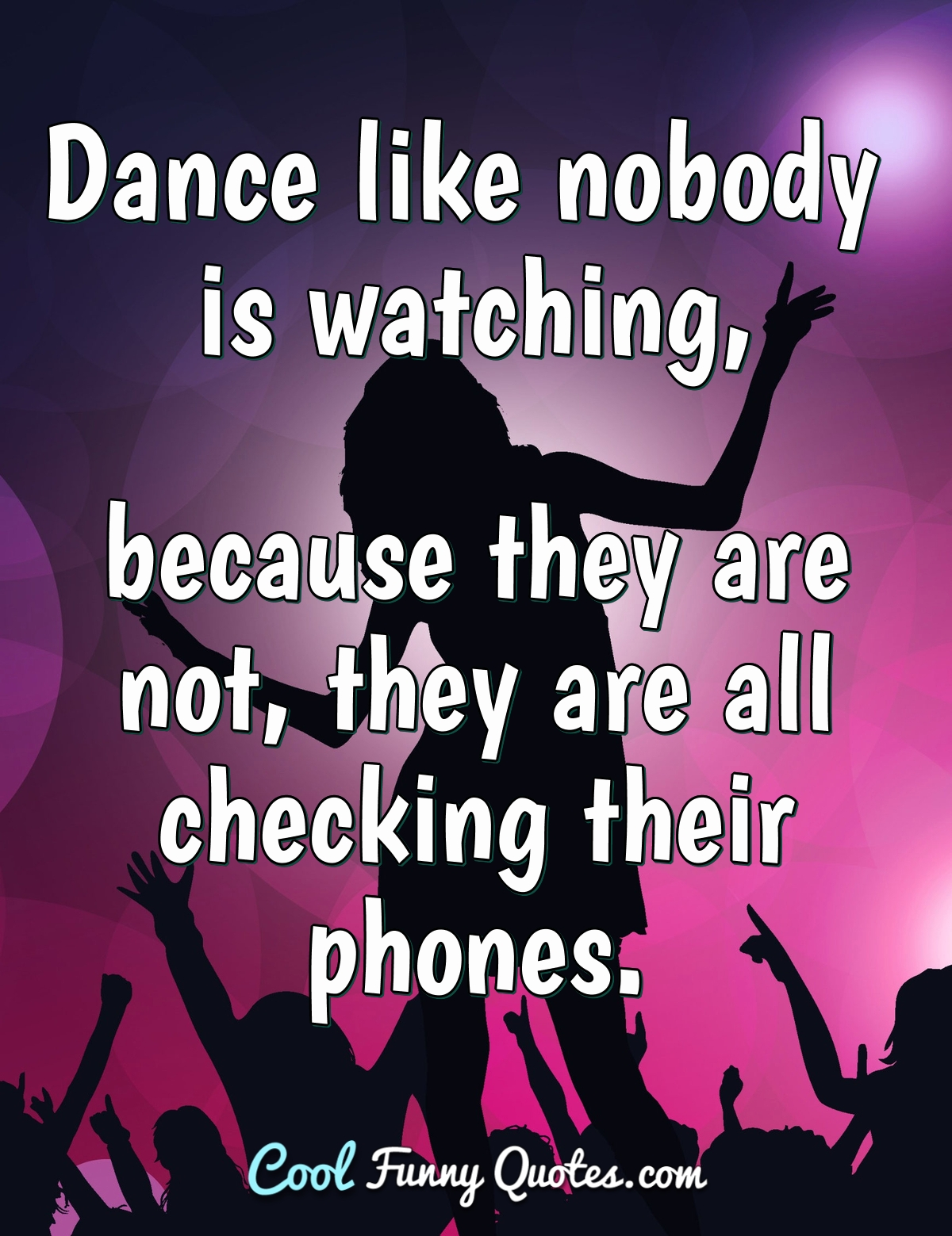 Dance like nobody is watching, because they are not, they are all