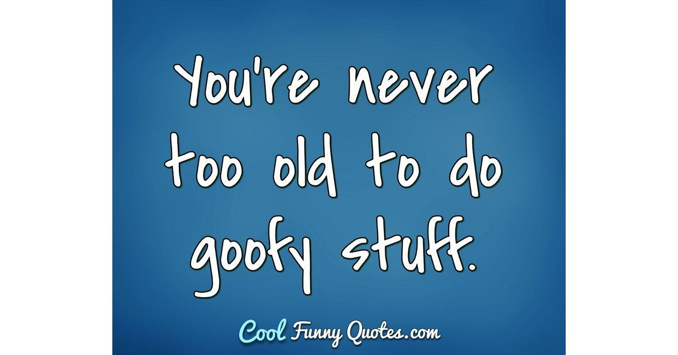 You Re Never Too Old To Do Goofy Stuff