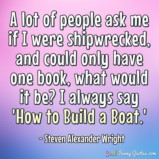 A lot of people ask me if I were shipwrecked, and could only have one book, what would it be? I always say 'How to Build a Boat.' - Steven Alexander Wright