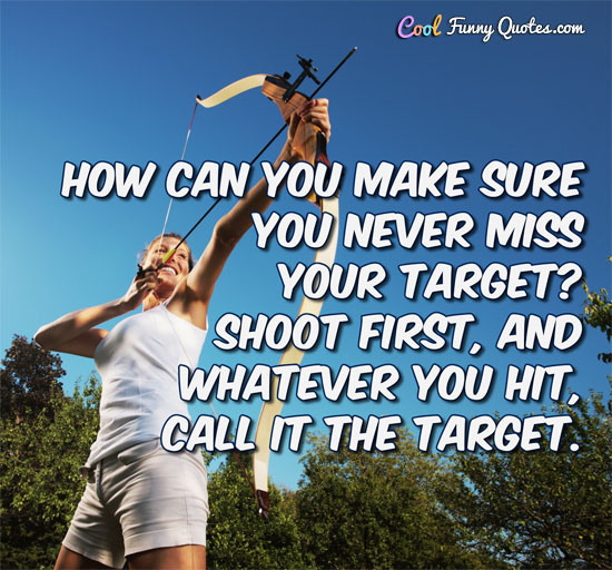 How can you make sure you never miss your target? Shoot first, and whatever you hit, call it the target.