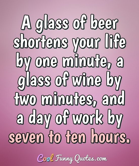 A glass of beer shortens your life by one minute, a glass of wine by two minutes, and a day of work by seven to ten hours.