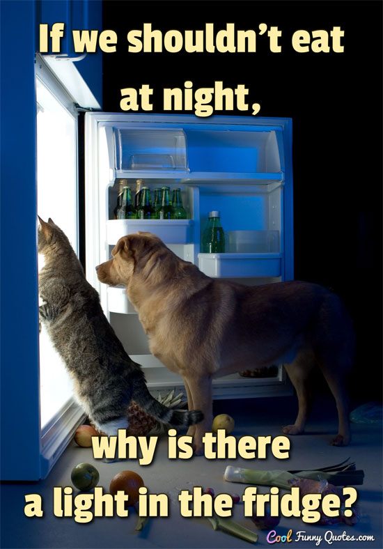 If we shouldn't eat at night, why is there a light in the fridge? - Anonymous