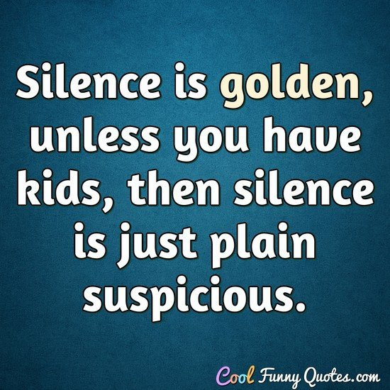 Silence is golden, unless you have kids, then silence is just plain suspicious. - Anonymous